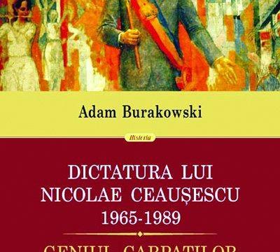 Adam Burakowski, Dictatura lui Nicolae Ceauşescu, 1965-1989. Geniul Carpaţilor, Editura Polirom, Colecţia Historia, 2013